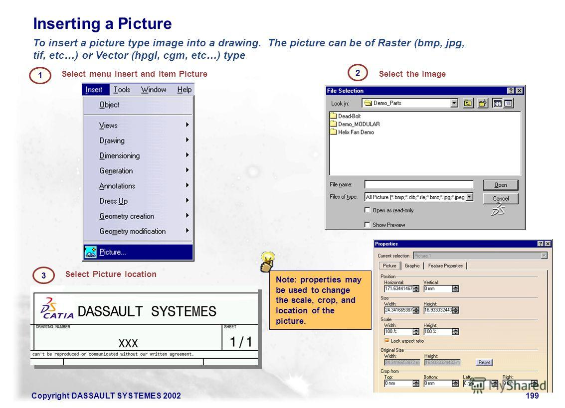 Copyright DASSAULT SYSTEMES 2002199 Inserting a Picture Select menu Insert and item Picture 1 Select the image 2 To insert a picture type image into a drawing. The picture can be of Raster (bmp, jpg, tif, etc…) or Vector (hpgl, cgm, etc…) type Select