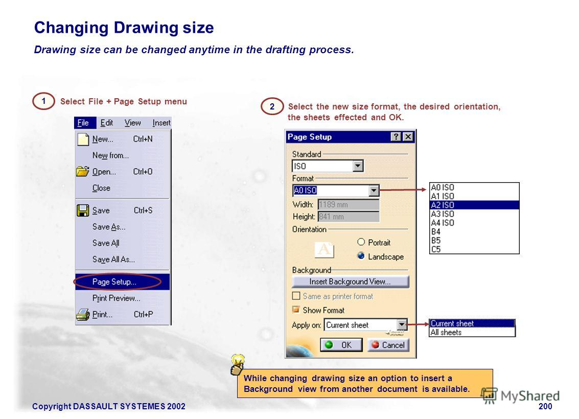 Copyright DASSAULT SYSTEMES 2002200 Select File + Page Setup menu 1 Drawing size can be changed anytime in the drafting process. Select the new size format, the desired orientation, the sheets effected and OK. 2 While changing drawing size an option