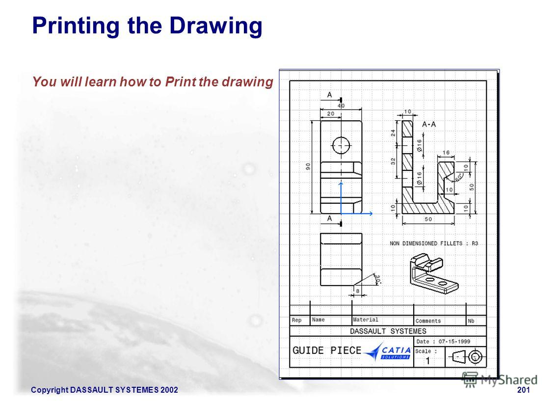 Copyright DASSAULT SYSTEMES 2002201 Printing the Drawing You will learn how to Print the drawing
