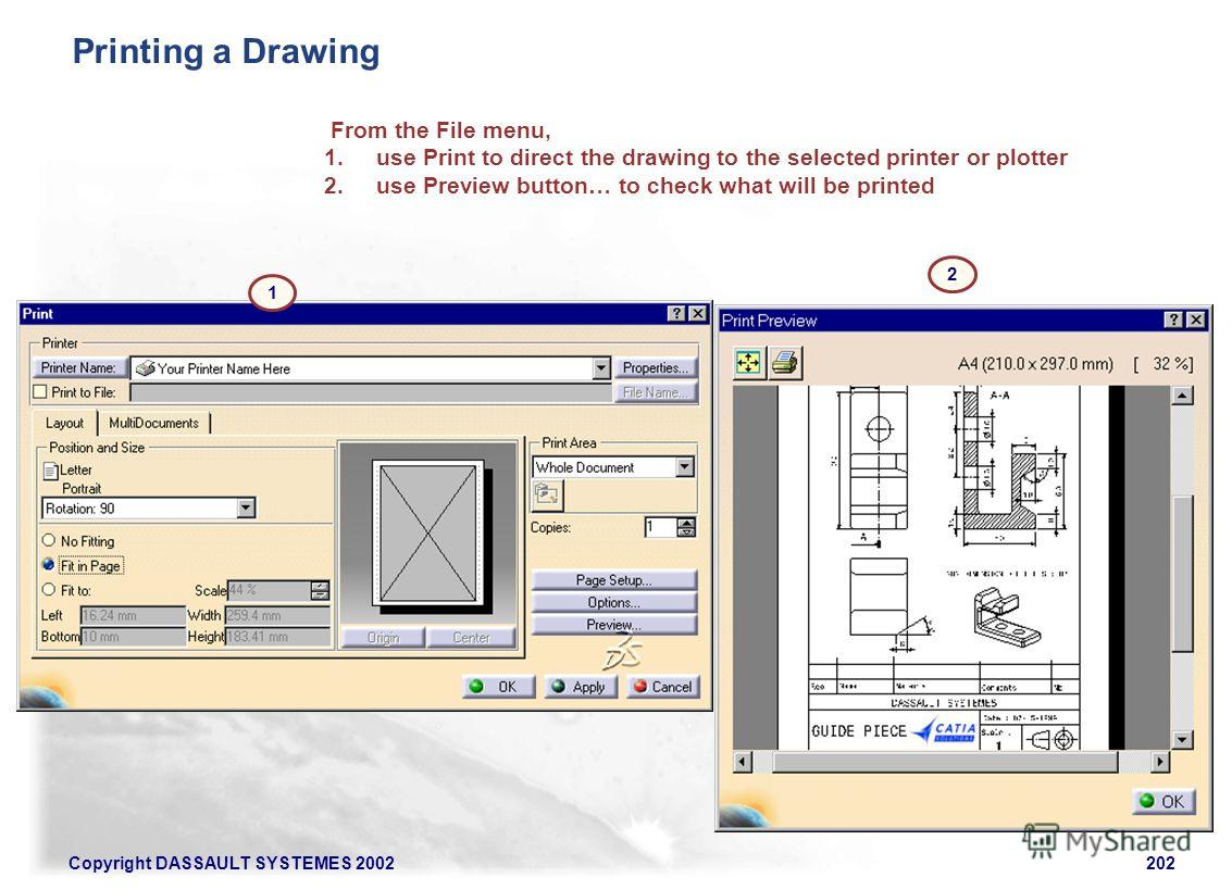 Copyright DASSAULT SYSTEMES 2002202 Printing a Drawing From the File menu, 1. use Print to direct the drawing to the selected printer or plotter 2. use Preview button… to check what will be printed 1 2