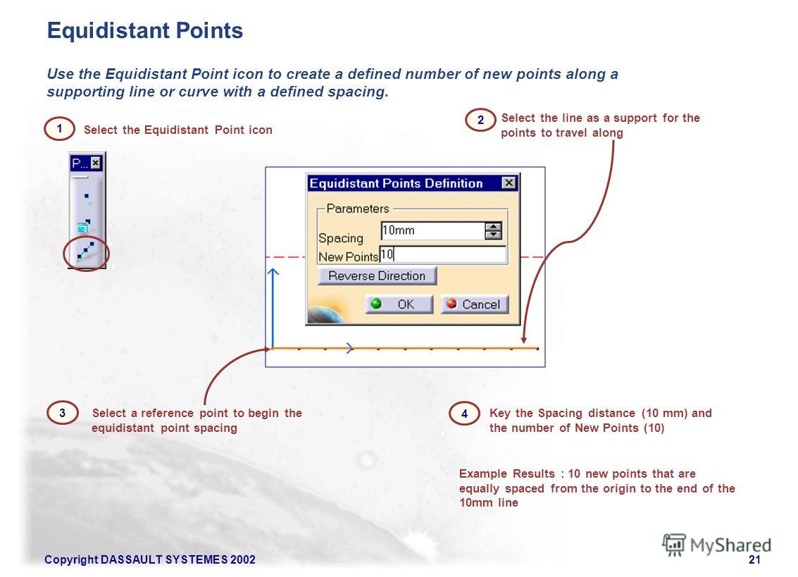 Copyright DASSAULT SYSTEMES 200221 Select the Equidistant Point icon Use the Equidistant Point icon to create a defined number of new points along a supporting line or curve with a defined spacing. Select the line as a support for the points to trave