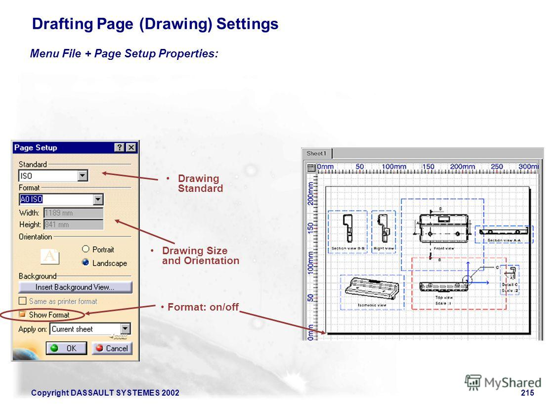 Copyright DASSAULT SYSTEMES 2002215 Drawing Size and Orientation Format: on/off Menu File + Page Setup Properties: Drafting Page (Drawing) Settings Drawing Standard