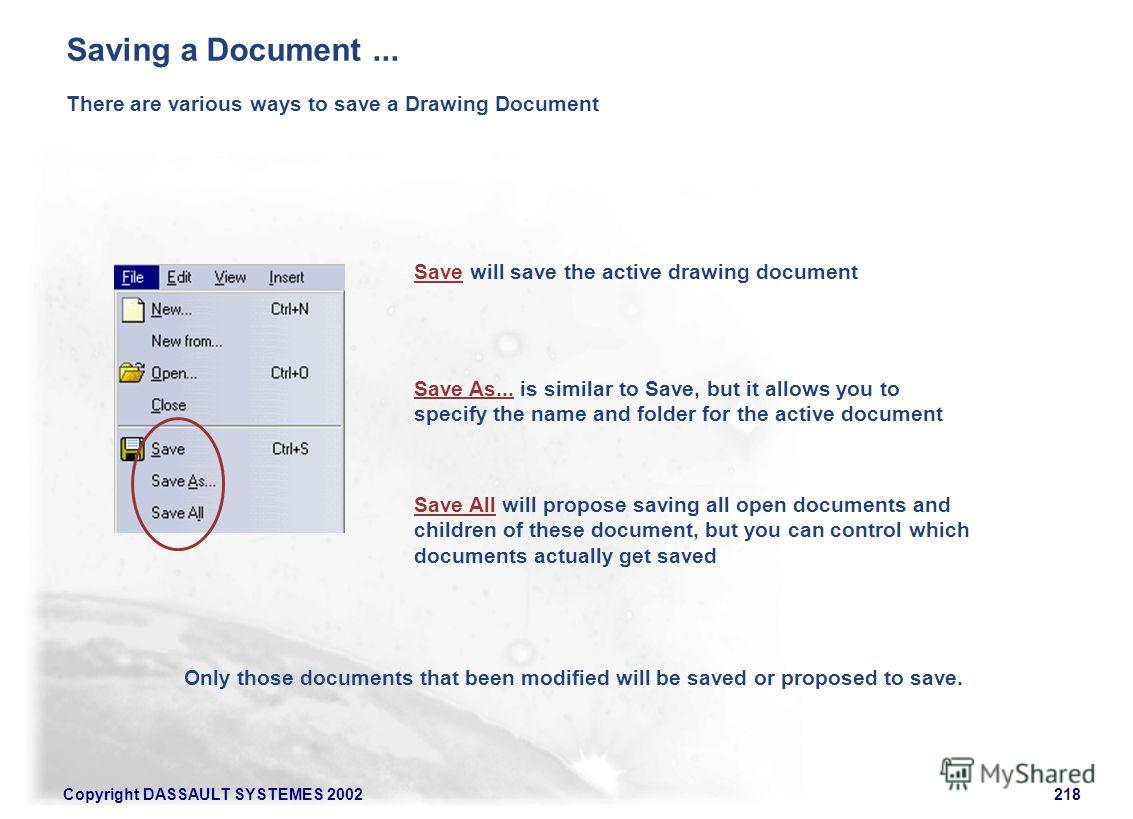 Copyright DASSAULT SYSTEMES 2002218 There are various ways to save a Drawing Document Save will save the active drawing document Save As... is similar to Save, but it allows you to specify the name and folder for the active document Save All will pro