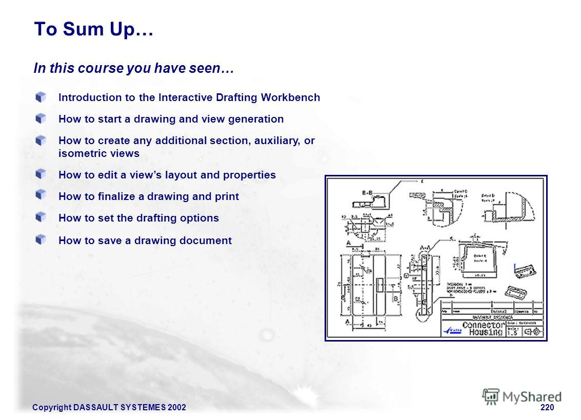 Copyright DASSAULT SYSTEMES 2002220 Introduction to the Interactive Drafting Workbench How to start a drawing and view generation In this course you have seen… To Sum Up… How to create any additional section, auxiliary, or isometric views How to edit