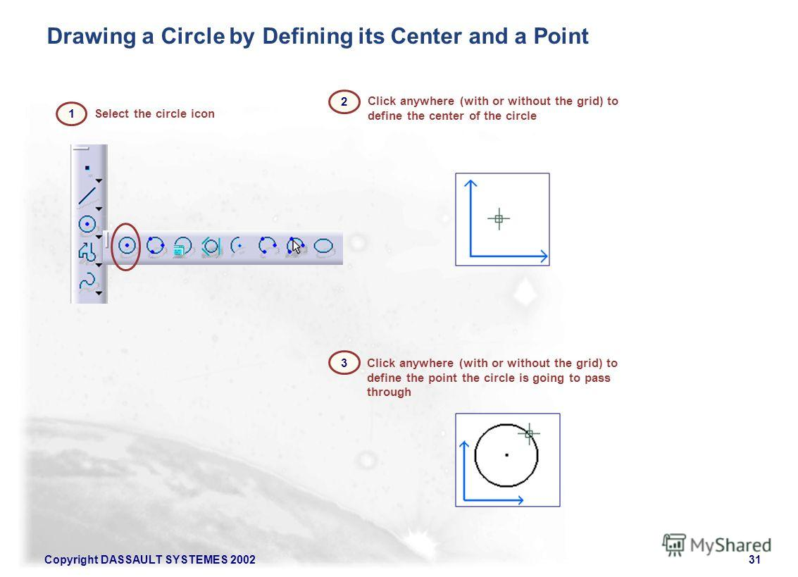 Copyright DASSAULT SYSTEMES 200231 Select the circle icon Click anywhere (with or without the grid) to define the point the circle is going to pass through Click anywhere (with or without the grid) to define the center of the circle Drawing a Circle