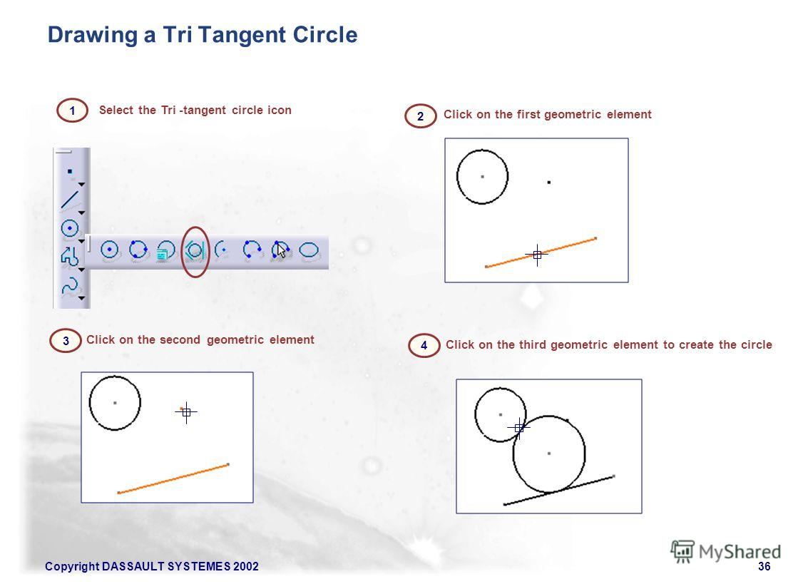 Copyright DASSAULT SYSTEMES 200236 Click on the first geometric element Select the Tri -tangent circle icon Click on the second geometric element Click on the third geometric element to create the circle Drawing a Tri Tangent Circle 1 2 3 4