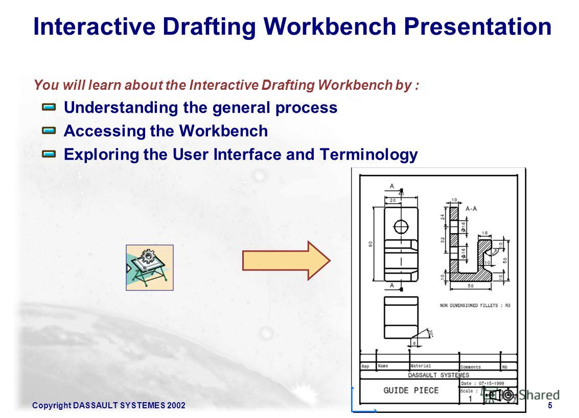 Copyright DASSAULT SYSTEMES 20025 Interactive Drafting Workbench Presentation You will learn about the Interactive Drafting Workbench by : Understanding the general process Accessing the Workbench Exploring the User Interface and Terminology