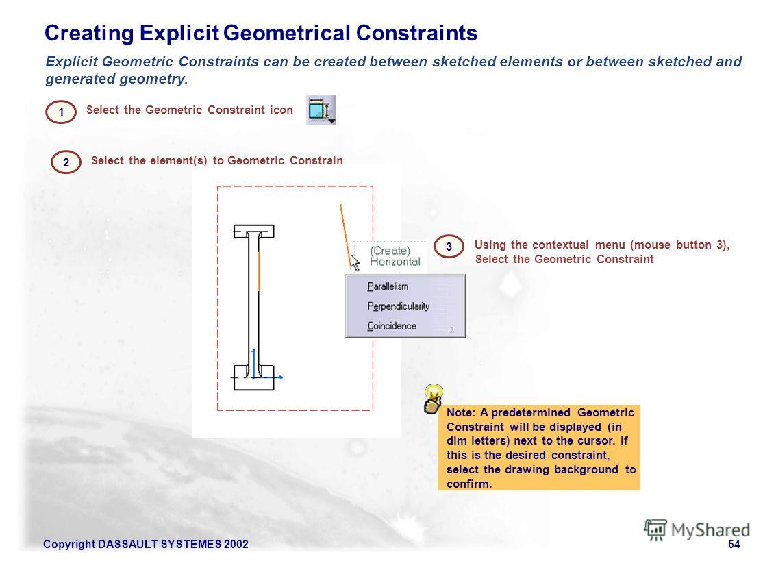 Copyright DASSAULT SYSTEMES 200254 Creating Explicit Geometrical Constraints Note: A predetermined Geometric Constraint will be displayed (in dim letters) next to the cursor. If this is the desired constraint, select the drawing background to confirm