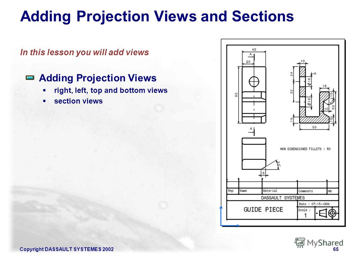Copyright DASSAULT SYSTEMES 200265 Adding Projection Views and Sections In this lesson you will add views Adding Projection Views right, left, top and bottom views section views
