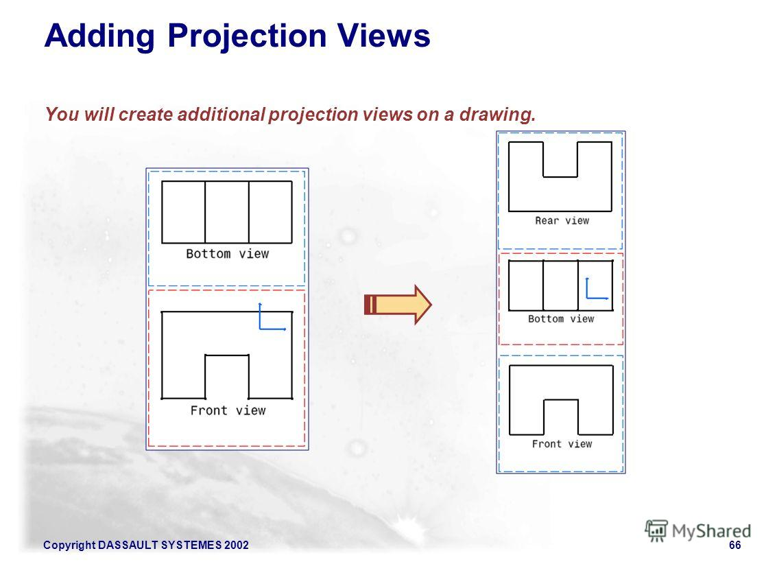 Copyright DASSAULT SYSTEMES 200266 Adding Projection Views You will create additional projection views on a drawing.