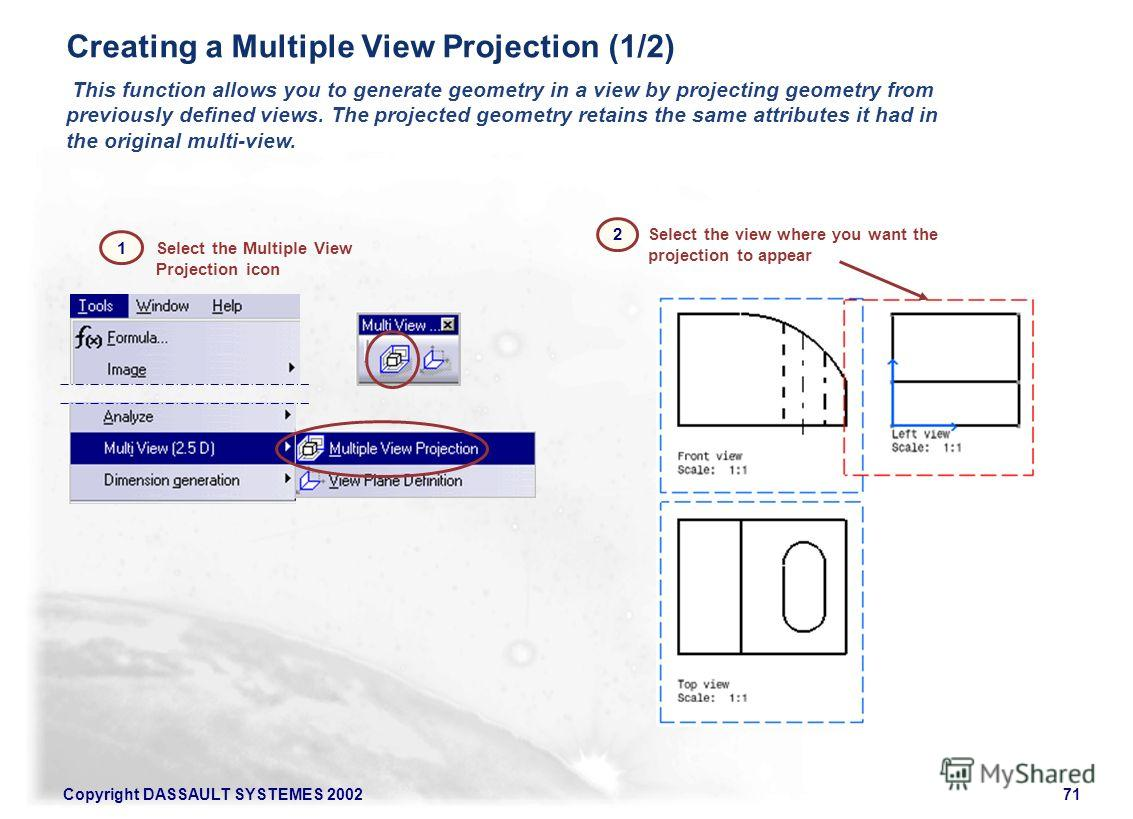 Copyright DASSAULT SYSTEMES 200271 Select the Multiple View Projection icon Select the view where you want the projection to appear Creating a Multiple View Projection (1/2) This function allows you to generate geometry in a view by projecting geomet