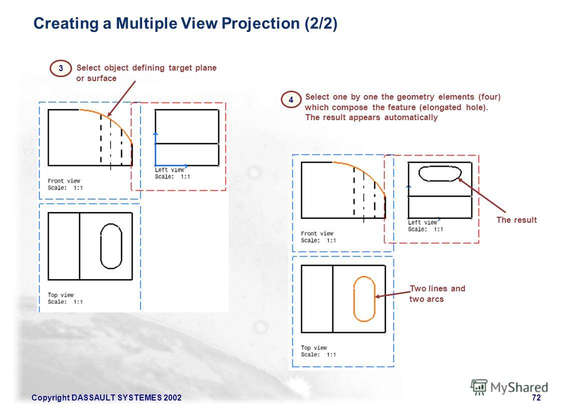 Copyright DASSAULT SYSTEMES 200272 Select object defining target plane or surface Select one by one the geometry elements (four) which compose the feature (elongated hole). The result appears automatically Creating a Multiple View Projection (2/2) Tw