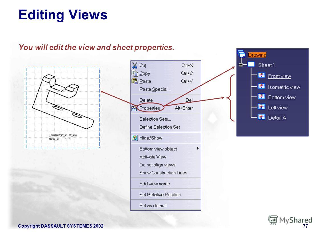 Copyright DASSAULT SYSTEMES 200277 Editing Views You will edit the view and sheet properties.
