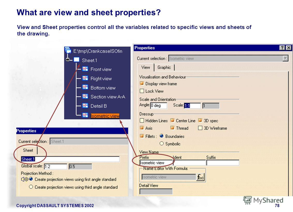 Copyright DASSAULT SYSTEMES 200278 What are view and sheet properties? View and Sheet properties control all the variables related to specific views and sheets of the drawing.