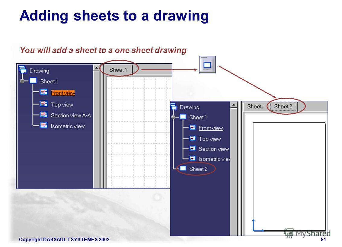 Copyright DASSAULT SYSTEMES 200281 Adding sheets to a drawing You will add a sheet to a one sheet drawing