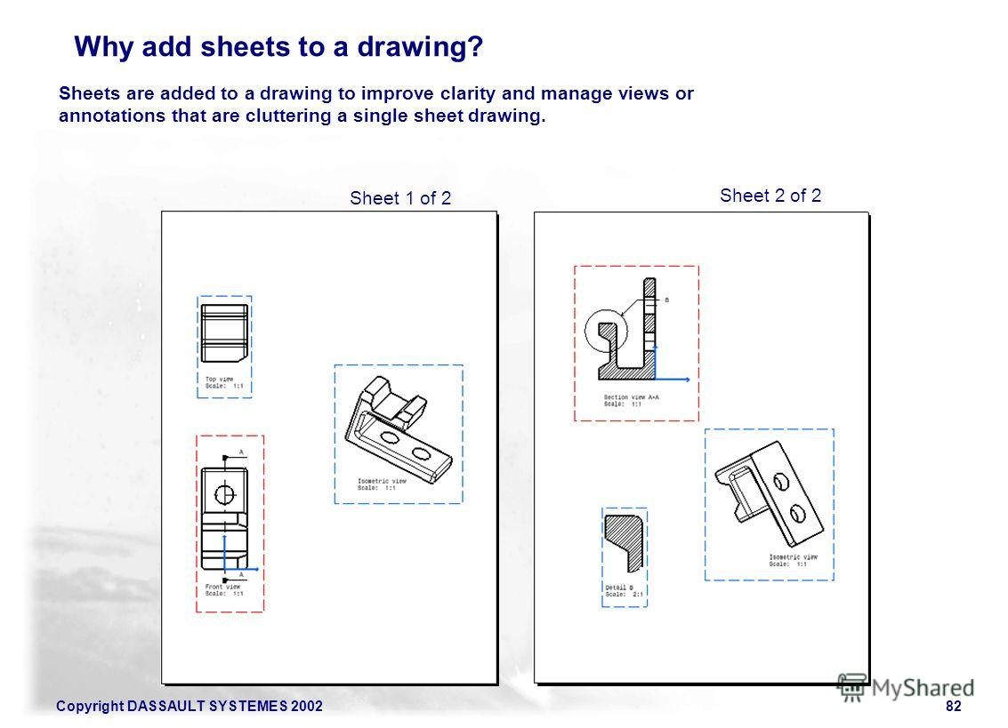 Copyright DASSAULT SYSTEMES 200282 Sheets are added to a drawing to improve clarity and manage views or annotations that are cluttering a single sheet drawing. Sheet 1 of 2 Sheet 2 of 2 Why add sheets to a drawing?