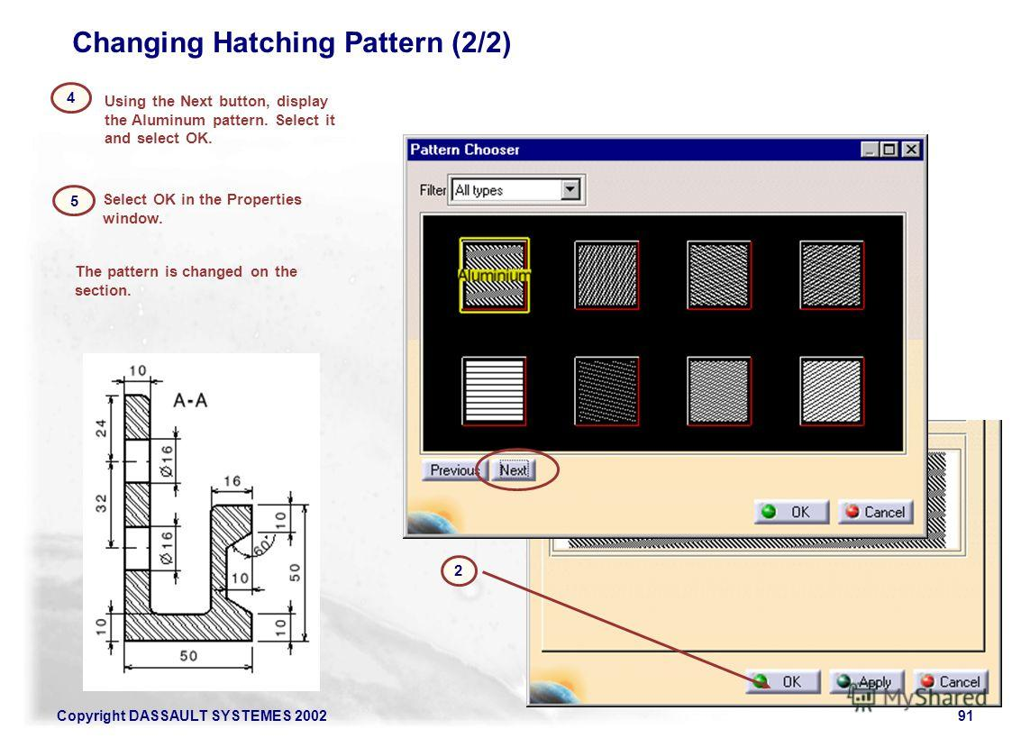Copyright DASSAULT SYSTEMES 200291 Using the Next button, display the Aluminum pattern. Select it and select OK. 4 The pattern is changed on the section. Select OK in the Properties window. 5 2 Changing Hatching Pattern (2/2)