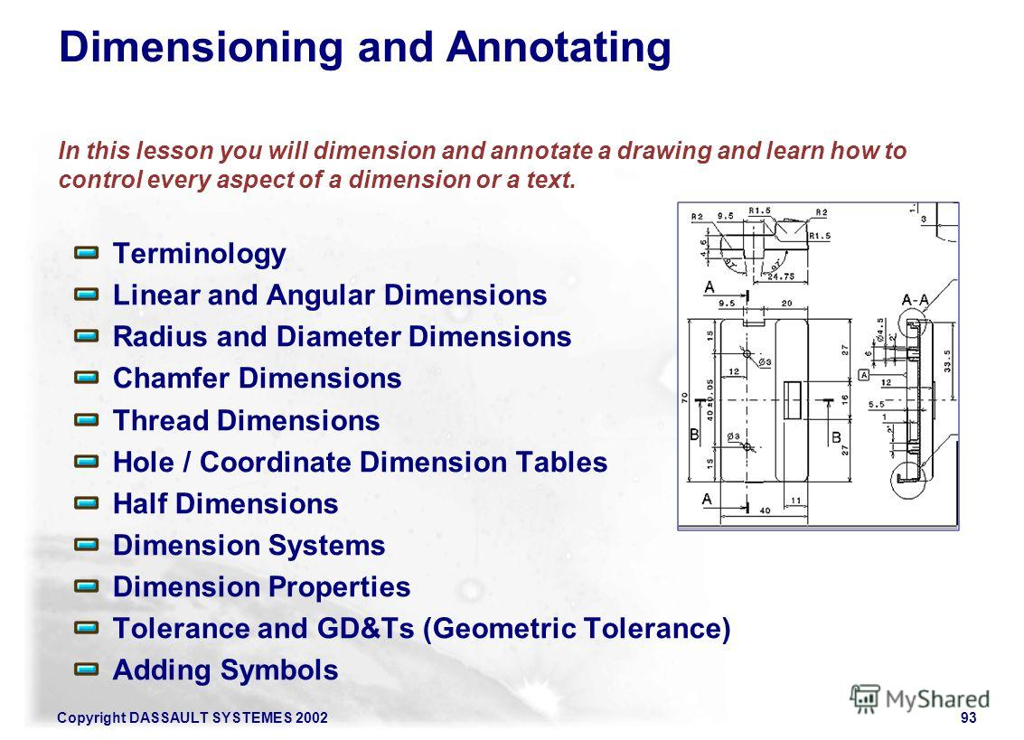 Copyright DASSAULT SYSTEMES 200293 Dimensioning and Annotating In this lesson you will dimension and annotate a drawing and learn how to control every aspect of a dimension or a text. Terminology Linear and Angular Dimensions Radius and Diameter Dime