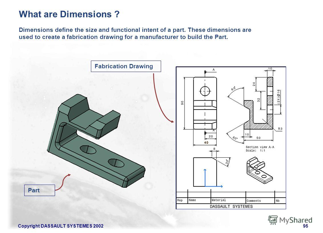 Copyright DASSAULT SYSTEMES 200295 Dimensions define the size and functional intent of a part. These dimensions are used to create a fabrication drawing for a manufacturer to build the Part. Fabrication Drawing Part What are Dimensions ?