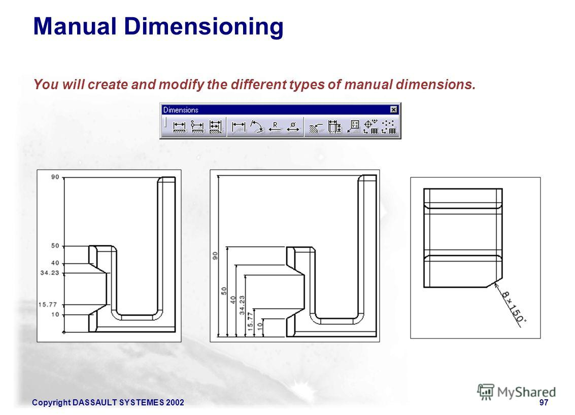 Copyright DASSAULT SYSTEMES 200297 Manual Dimensioning You will create and modify the different types of manual dimensions.