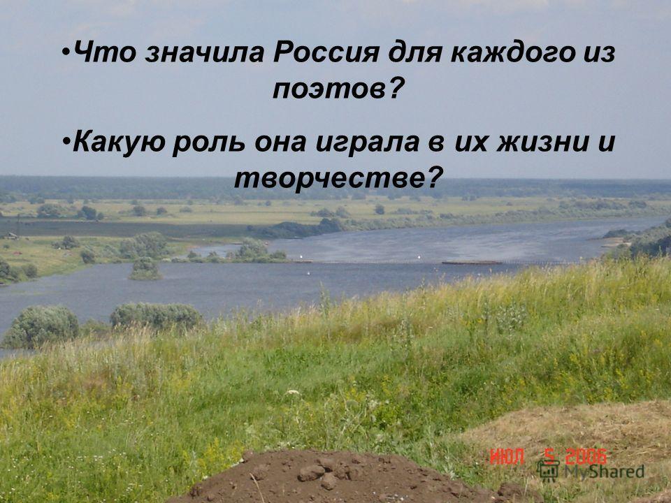 Что значила Россия для каждого из поэтов? Какую роль она играла в их жизни и творчестве?