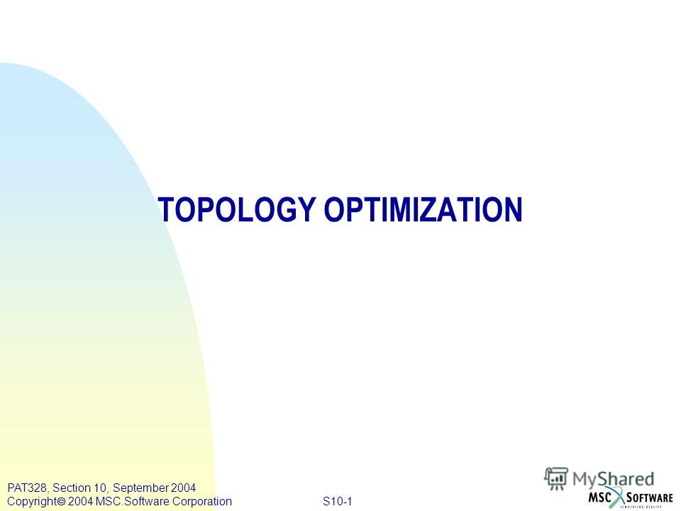 S10-1 PAT328, Section 10, September 2004 Copyright 2004 MSC.Software Corporation TOPOLOGY OPTIMIZATION