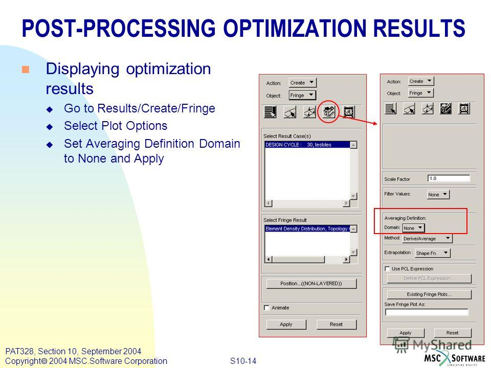 S10-14 PAT328, Section 10, September 2004 Copyright 2004 MSC.Software Corporation POST-PROCESSING OPTIMIZATION RESULTS n Displaying optimization results u Go to Results/Create/Fringe u Select Plot Options u Set Averaging Definition Domain to None and