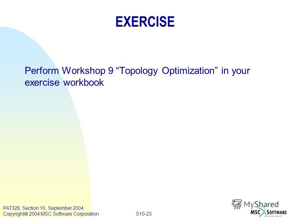 S10-23 PAT328, Section 10, September 2004 Copyright 2004 MSC.Software Corporation EXERCISE Perform Workshop 9 Topology Optimization in your exercise workbook