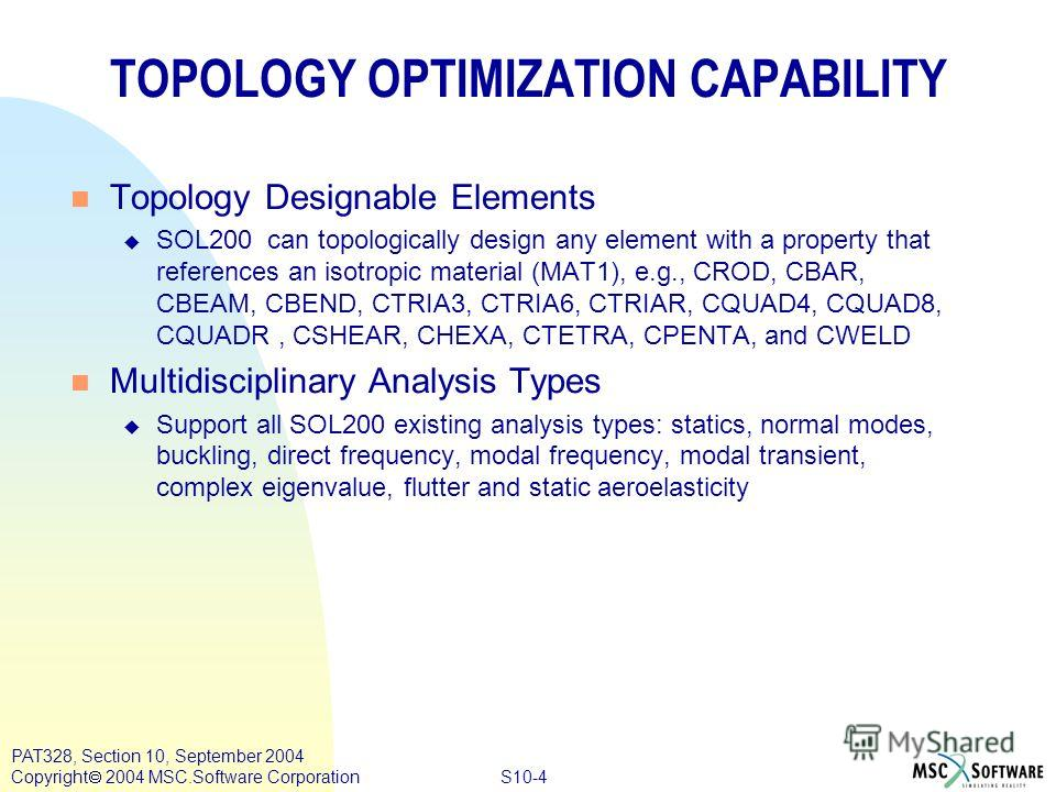 S10-4 PAT328, Section 10, September 2004 Copyright 2004 MSC.Software Corporation TOPOLOGY OPTIMIZATION CAPABILITY n Topology Designable Elements u SOL200 can topologically design any element with a property that references an isotropic material (MAT1