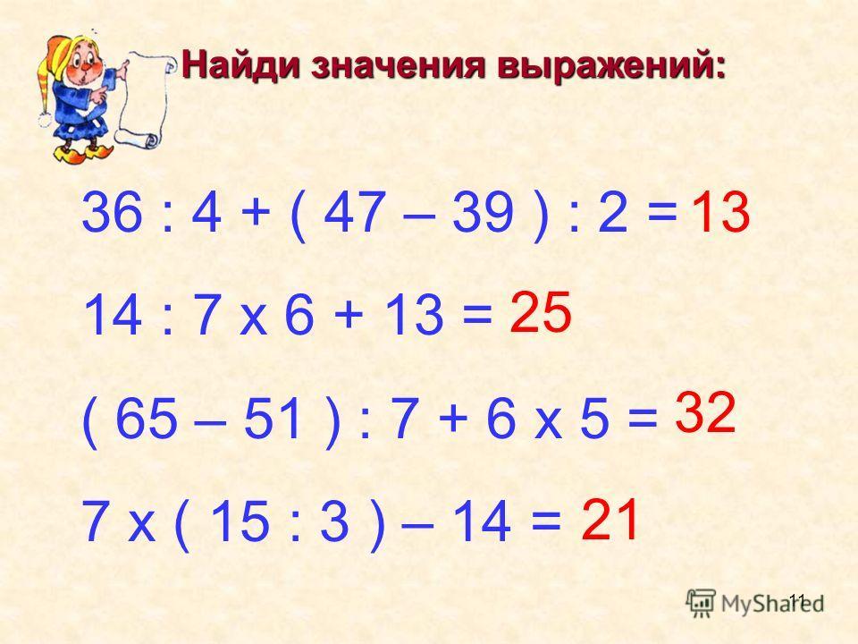 Найди значения выражений: 36 : 4 + ( 47 – 39 ) : 2 = 14 : 7 х 6 + 13 = ( 65 – 51 ) : 7 + 6 х 5 = 7 х ( 15 : 3 ) – 14 = 13 25 32 21 11