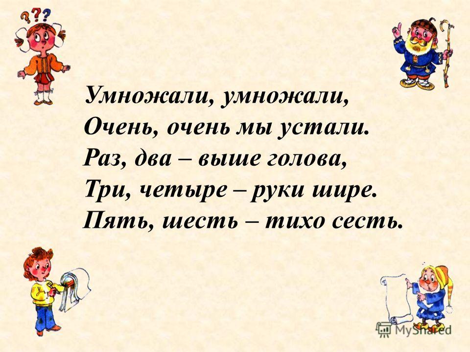 9 Умножали, умножали, Очень, очень мы устали. Раз, два – выше голова, Три, четыре – руки шире. Пять, шесть – тихо сесть.