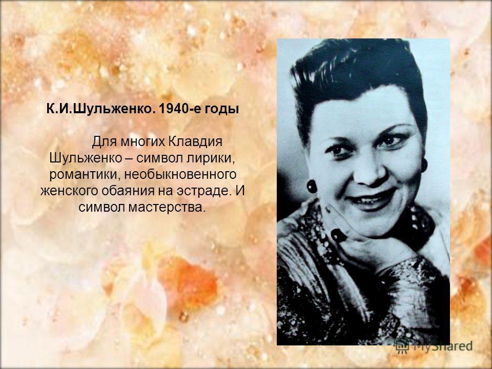 К.И.Шульженко. 1940-е годы Для многих Клавдия Шульженко – символ лирики, романтики, необыкновенного женского обаяния на эстраде. И символ мастерства.