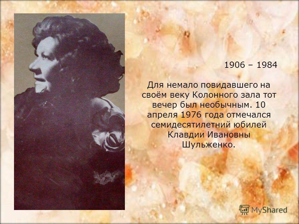 1906 – 1984 Для немало повидавшего на своём веку Колонного зала тот вечер был необычным. 10 апреля 1976 года отмечался семидесятилетний юбилей Клавдии Ивановны Шульженко.