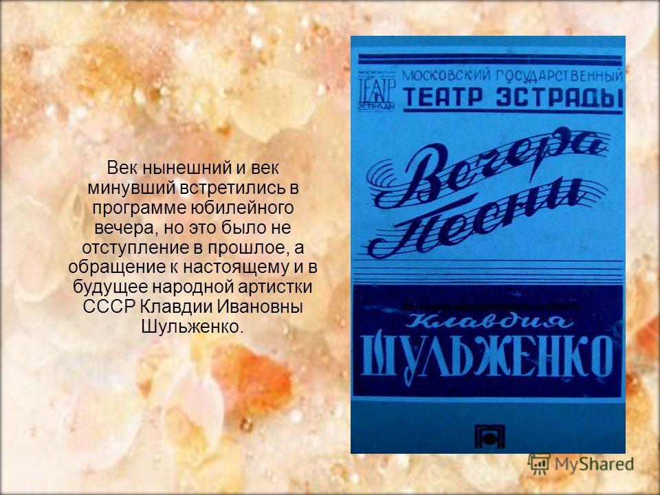 Век нынешний и век минувший встретились в программе юбилейного вечера, но это было не отступление в прошлое, а обращение к настоящему и в будущее народной артистки СССР Клавдии Ивановны Шульженко.