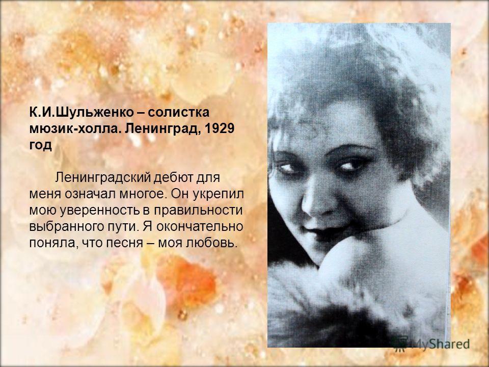 К.И.Шульженко – солистка мюзик-холла. Ленинград, 1929 год Ленинградский дебют для меня означал многое. Он укрепил мою уверенность в правильности выбранного пути. Я окончательно поняла, что песня – моя любовь.