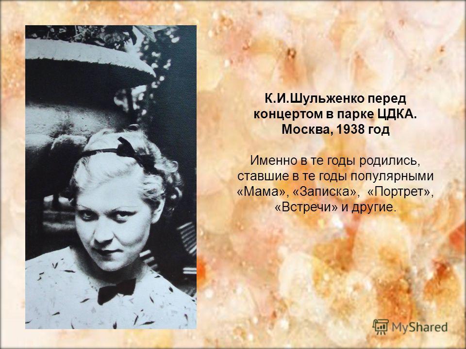 К.И.Шульженко перед концертом в парке ЦДКА. Москва, 1938 год Именно в те годы родились, ставшие в те годы популярными «Мама», «Записка», «Портрет», «Встречи» и другие.