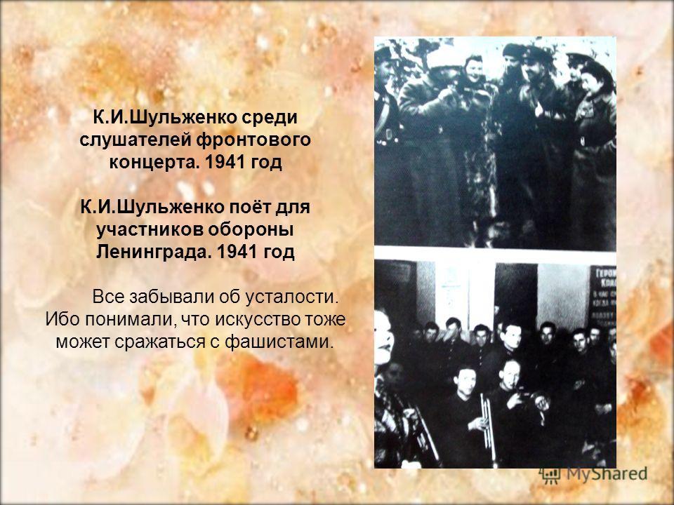 К.И.Шульженко среди слушателей фронтового концерта. 1941 год К.И.Шульженко поёт для участников обороны Ленинграда. 1941 год Все забывали об усталости. Ибо понимали, что искусство тоже может сражаться с фашистами.