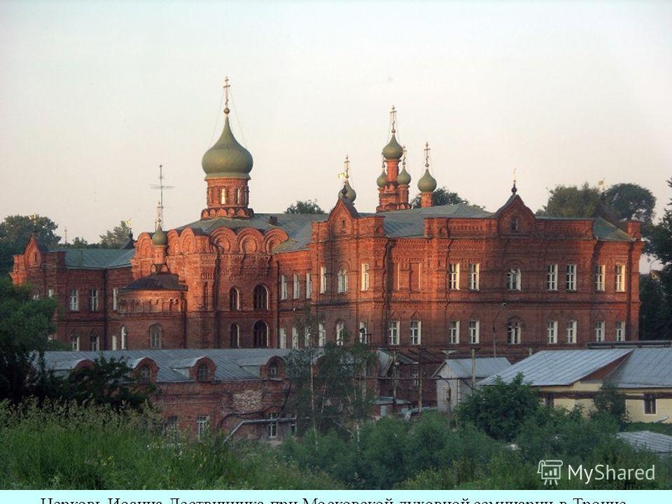 Церковь Иоанна Лествичника при Московской духовной семинарии в Троице- Сергиевой лавре.