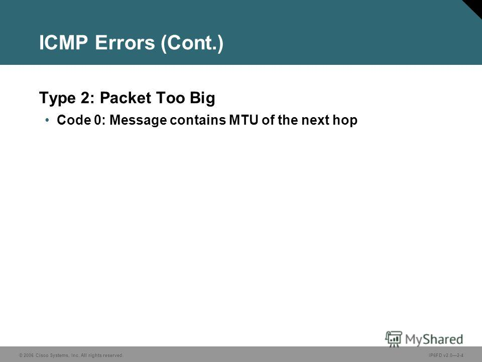 © 2006 Cisco Systems, Inc. All rights reserved.IP6FD v2.02-4 ICMP Errors (Cont.) Type 2: Packet Too Big Code 0: Message contains MTU of the next hop