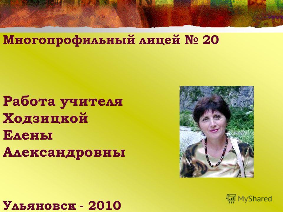Многопрофильный лицей 20 Работа учителя Ходзицкой Елены Александровны Ульяновск - 2010