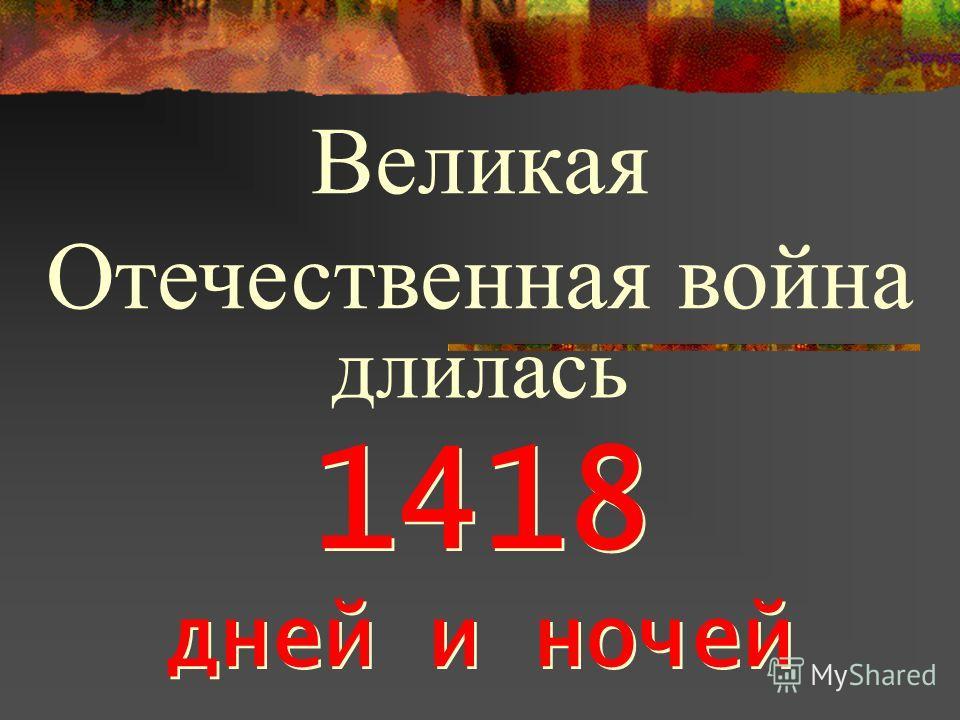 1418 дней и ночей 1418 дней и ночей Великая Отечественная война длилась