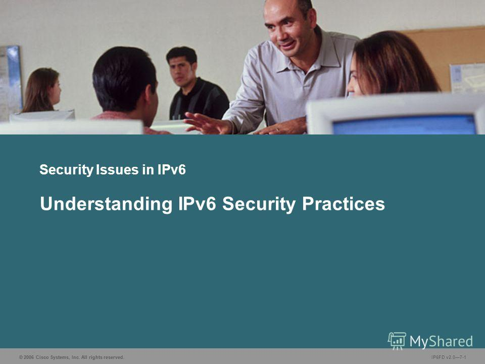 © 2006 Cisco Systems, Inc. All rights reserved. IP6FD v2.07-1 Security Issues in IPv6 Understanding IPv6 Security Practices