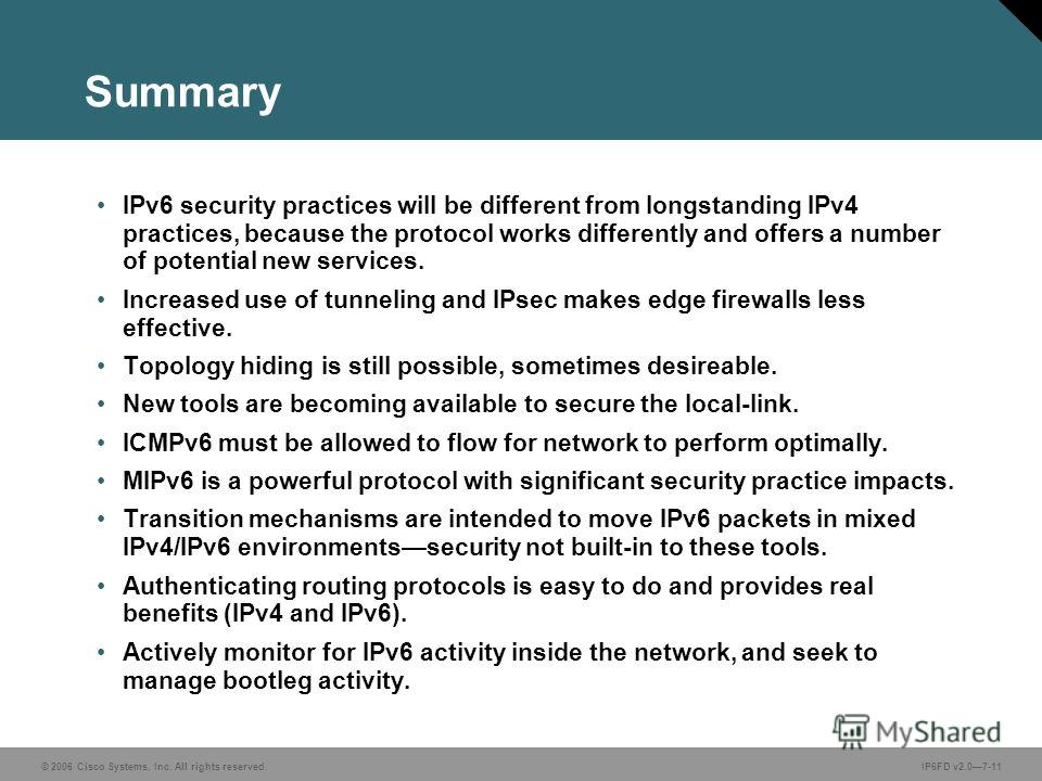 © 2006 Cisco Systems, Inc. All rights reserved.IP6FD v2.07-11 Summary IPv6 security practices will be different from longstanding IPv4 practices, because the protocol works differently and offers a number of potential new services. Increased use of t