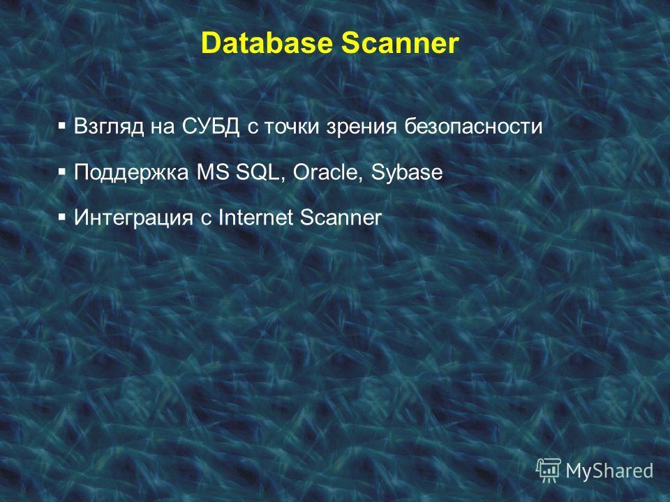 Database Scanner Взгляд на СУБД с точки зрения безопасности Поддержка MS SQL, Oracle, Sybase Интеграция с Internet Scanner