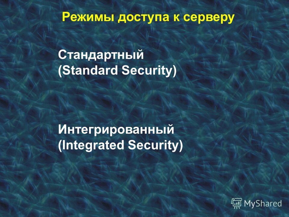 Режимы доступа к серверу Стандартный (Standard Security) Интегрированный (Integrated Security)