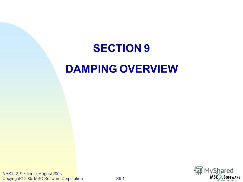 S9-1 NAS122, Section 9, August 2005 Copyright 2005 MSC.Software Corporation SECTION 9 DAMPING OVERVIEW