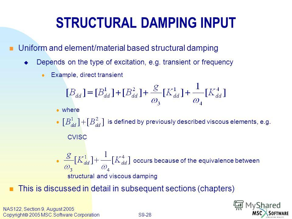 S9-28 NAS122, Section 9, August 2005 Copyright 2005 MSC.Software Corporation STRUCTURAL DAMPING INPUT n n Uniform and element/material based structural damping Depends on the type of excitation, e.g. transient or frequency l l Example, direct transie