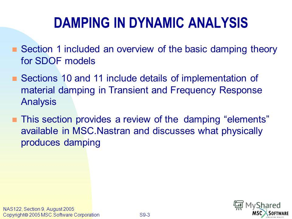 S9-3 NAS122, Section 9, August 2005 Copyright 2005 MSC.Software Corporation DAMPING IN DYNAMIC ANALYSIS n n Section 1 included an overview of the basic damping theory for SDOF models n n Sections 10 and 11 include details of implementation of materia