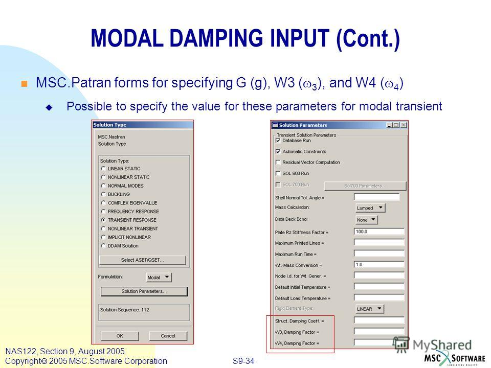 S9-34 NAS122, Section 9, August 2005 Copyright 2005 MSC.Software Corporation MODAL DAMPING INPUT (Cont.) MSC.Patran forms for specifying G (g), W3 ( 3 ), and W4 ( 4 ) u u Possible to specify the value for these parameters for modal transient