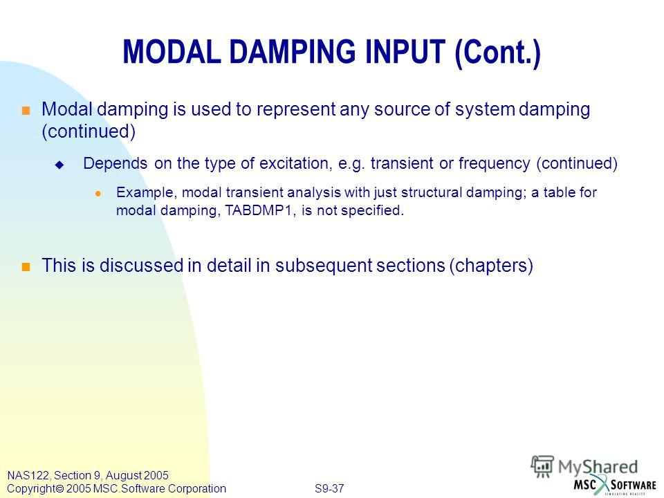 S9-37 NAS122, Section 9, August 2005 Copyright 2005 MSC.Software Corporation MODAL DAMPING INPUT (Cont.) n n Modal damping is used to represent any source of system damping (continued) Depends on the type of excitation, e.g. transient or frequency (c